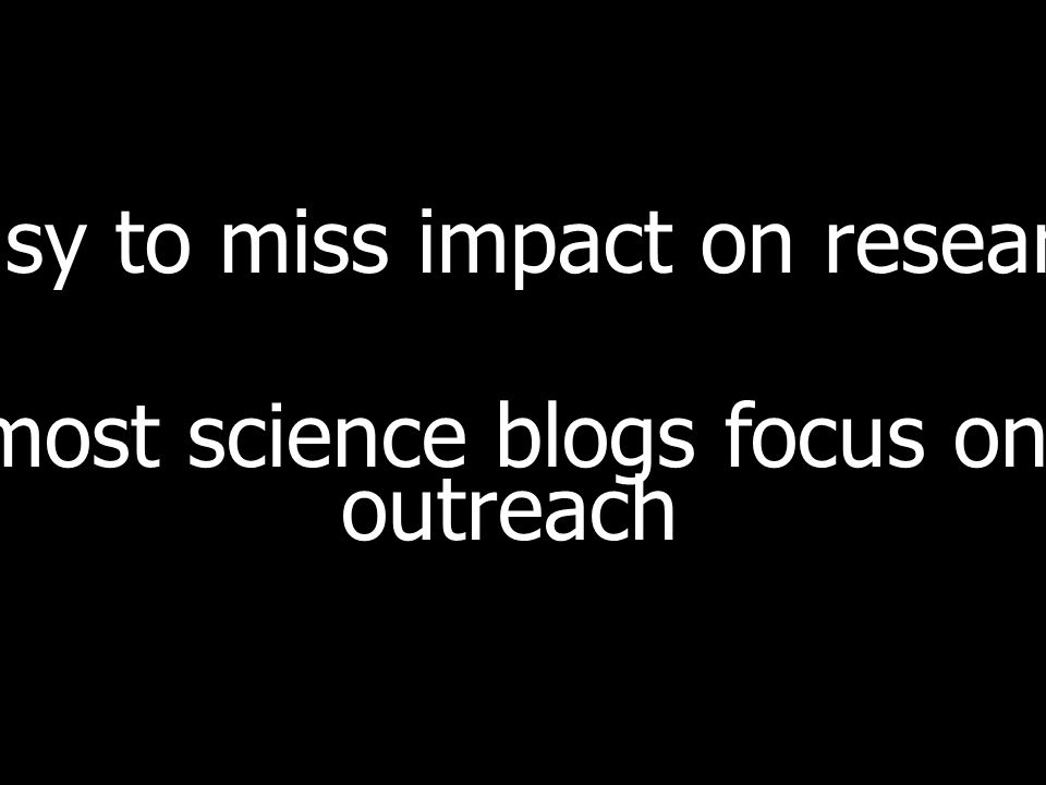 easy to miss impact on research most science blogs focus on outreach
