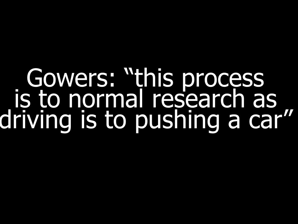 Gowers: this process is to normal research as driving is to pushing a car