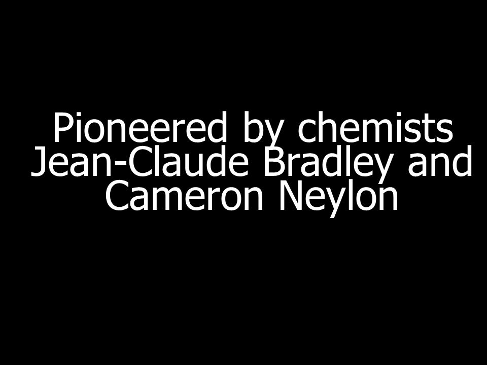 Pioneered by chemists Jean-Claude Bradley and Cameron Neylon