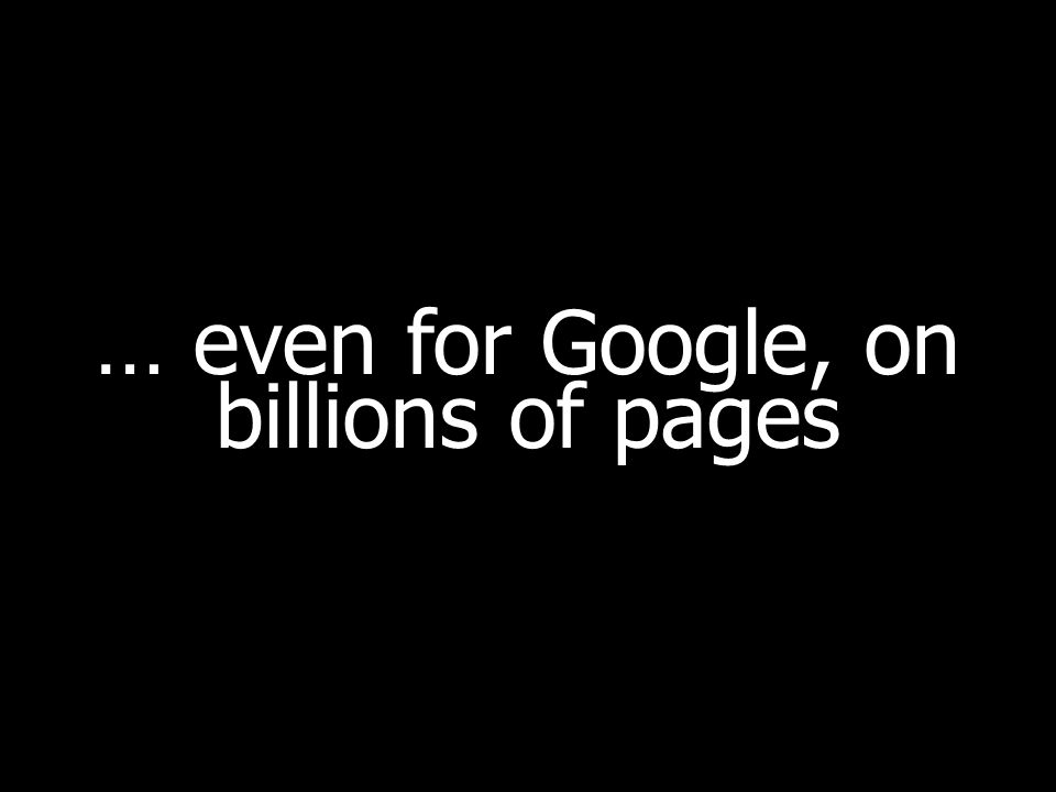 … even for Google, on billions of pages