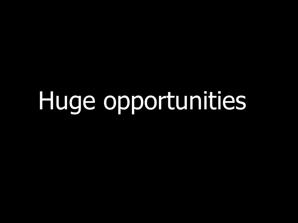 Huge opportunities