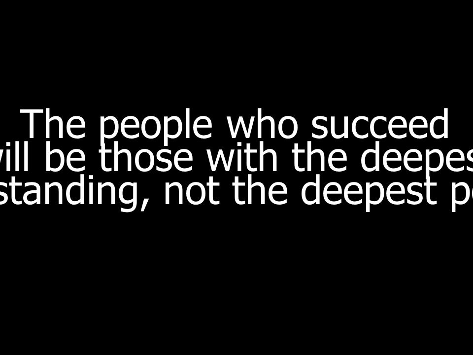 The people who succeed will be those with the deepest understanding, not the deepest pockets