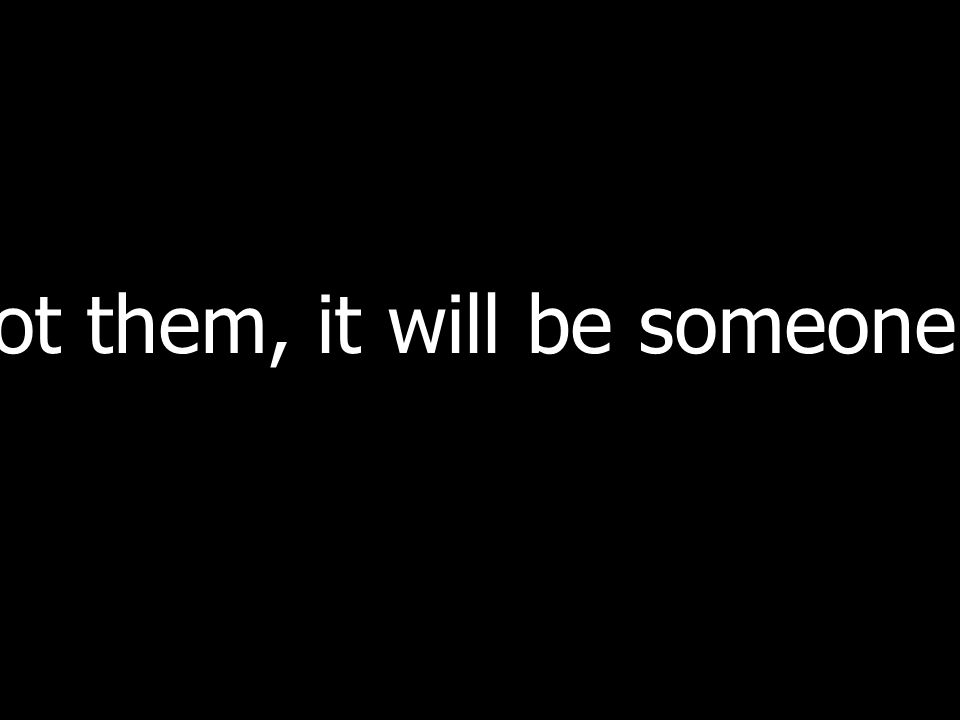 If not them, it will be someone else