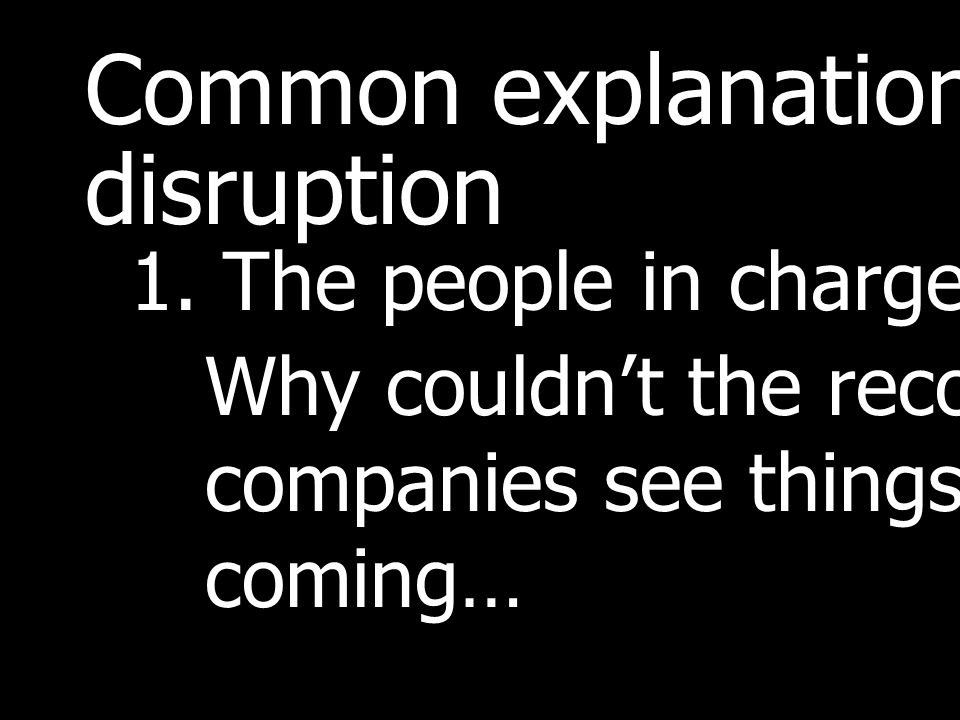 Common explanations of disruption 1.The people in charge are stupid.