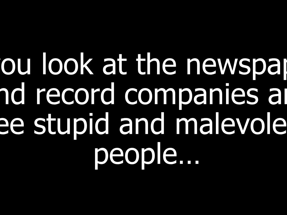 If you look at the newspapers and record companies and see stupid and malevolent people…