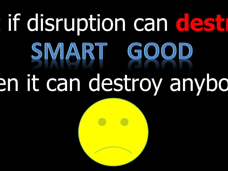 But if disruption can destroy then it can destroy anybody