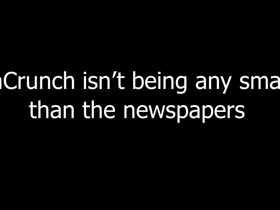 TechCrunch isnt being any smarter than the newspapers