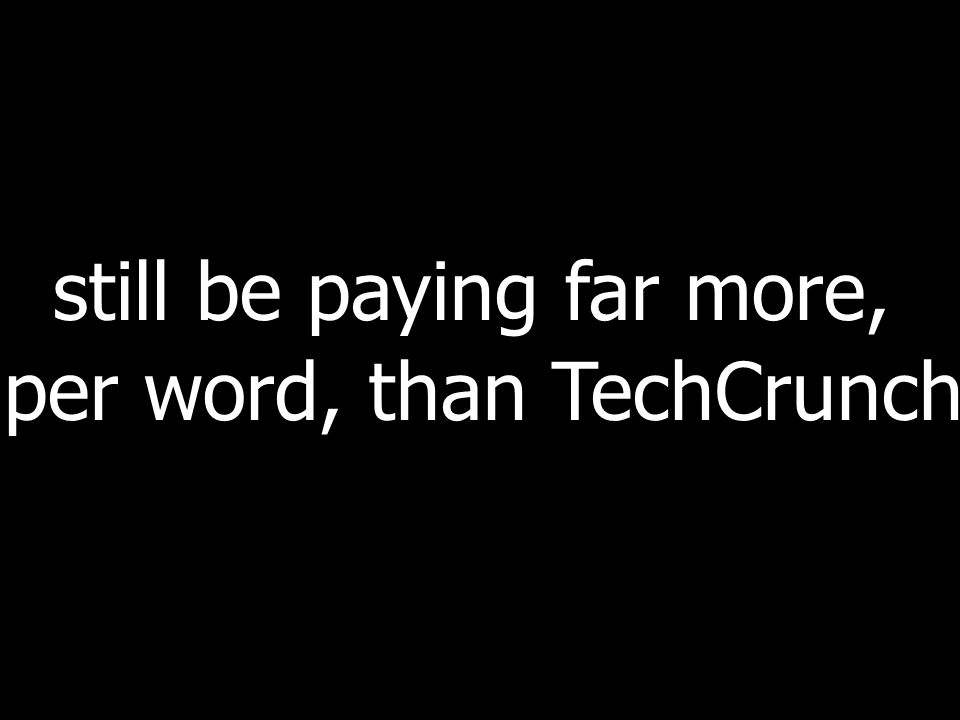 still be paying far more, per word, than TechCrunch