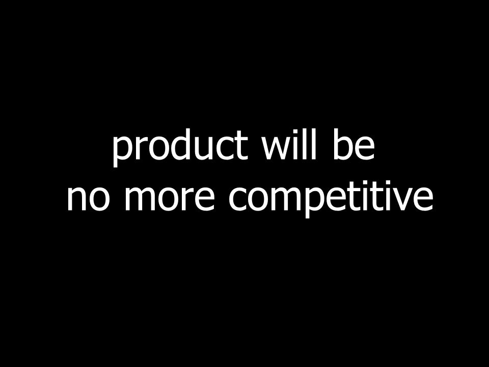 product will be no more competitive