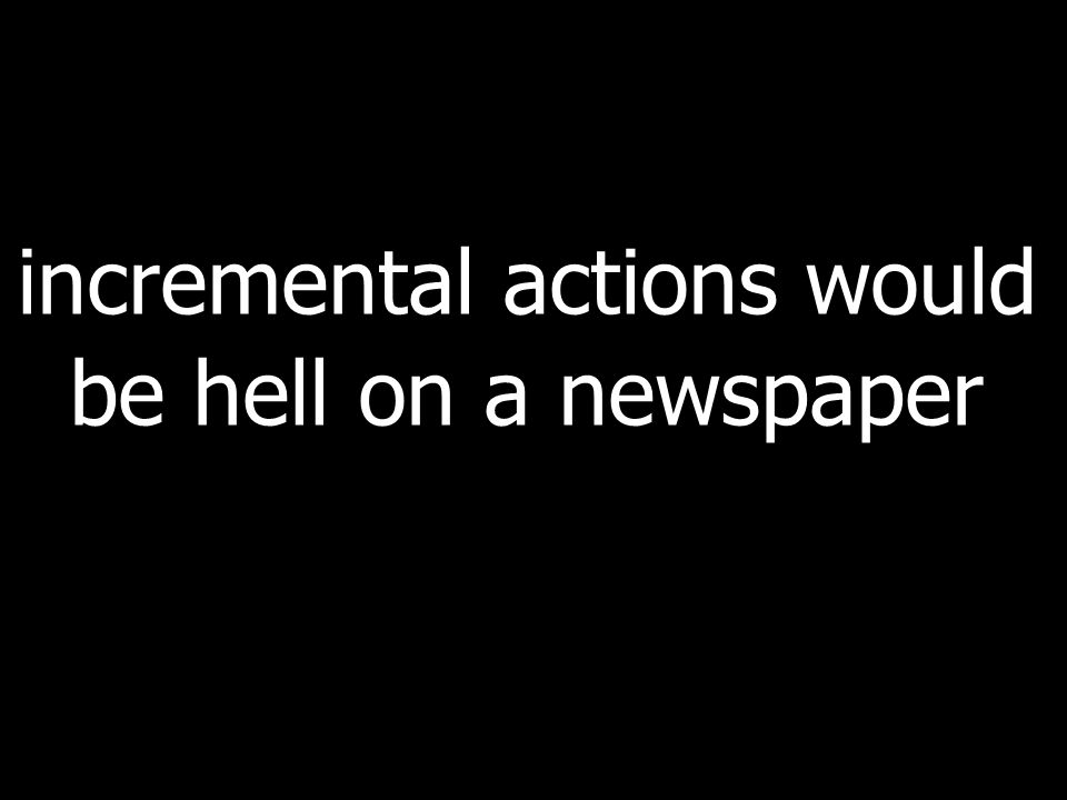 incremental actions would be hell on a newspaper