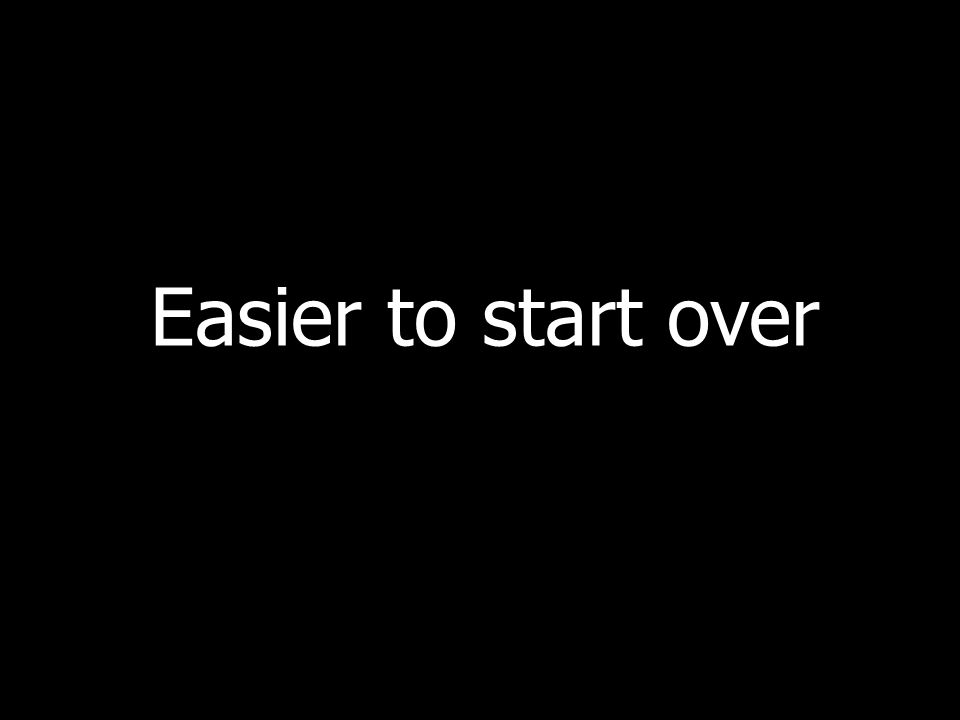 Easier to start over