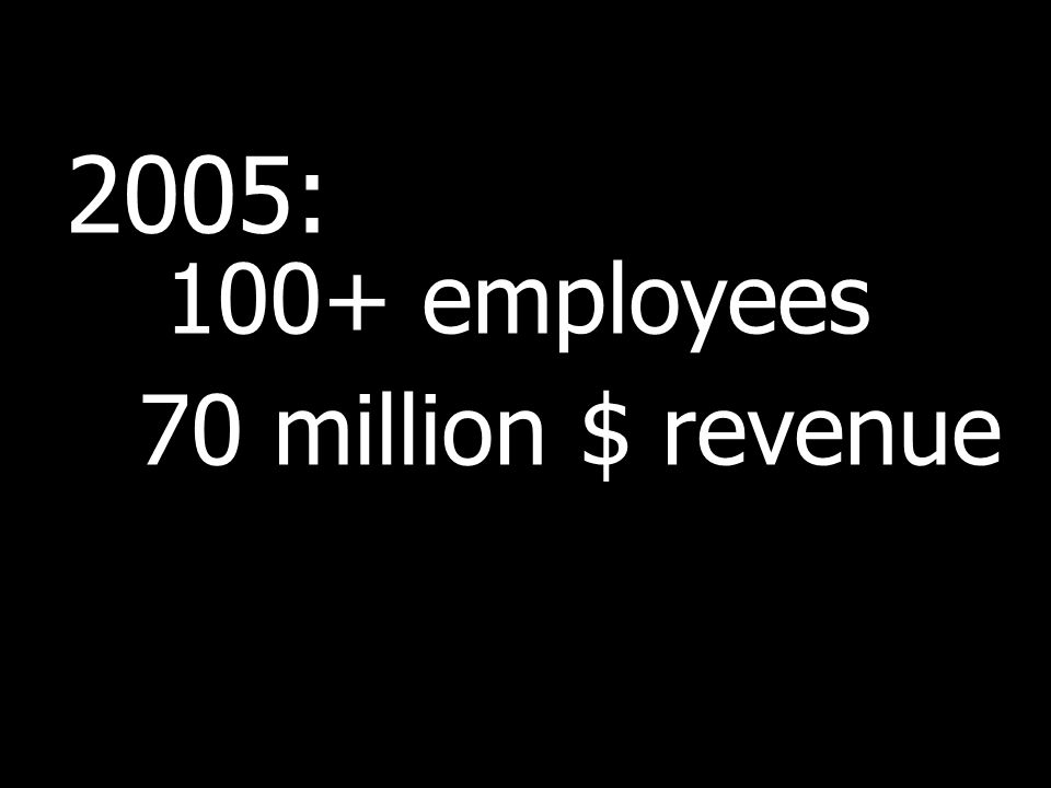 2005: 100+ employees 70 million $ revenue