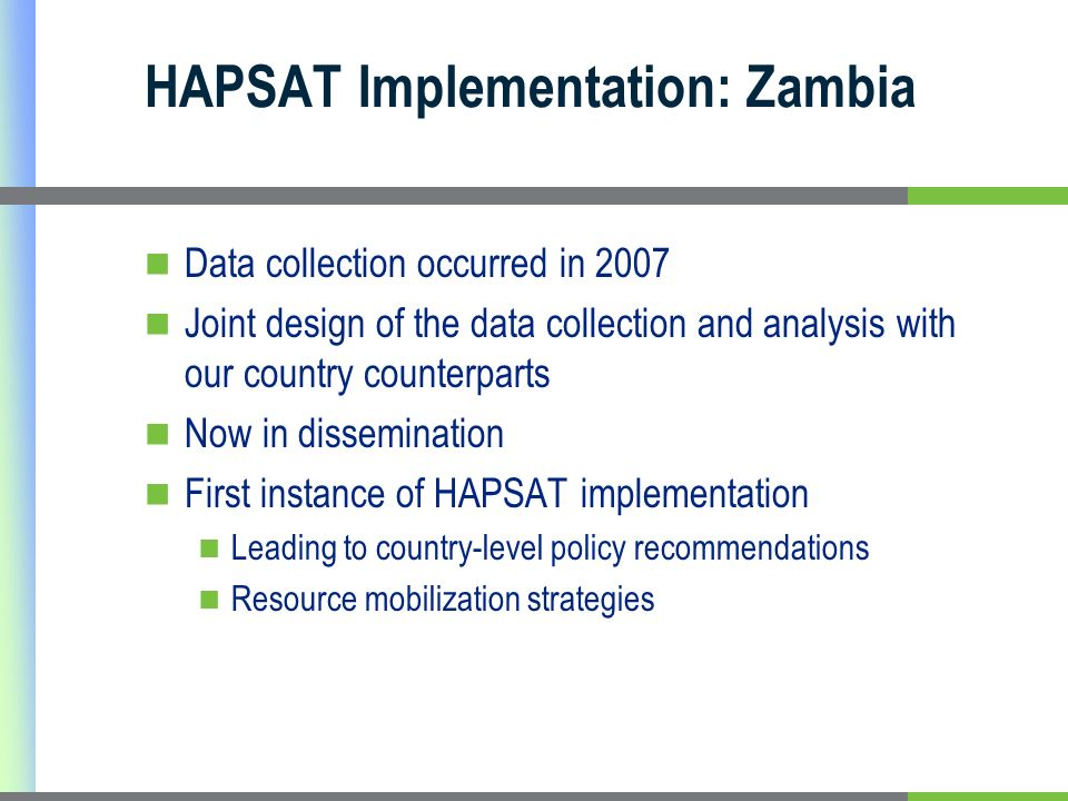 HAPSAT Implementation: Zambia Data collection occurred in 2007 Joint design of the data collection and analysis with our country counterparts Now in dissemination First instance of HAPSAT implementation Leading to country-level policy recommendations Resource mobilization strategies