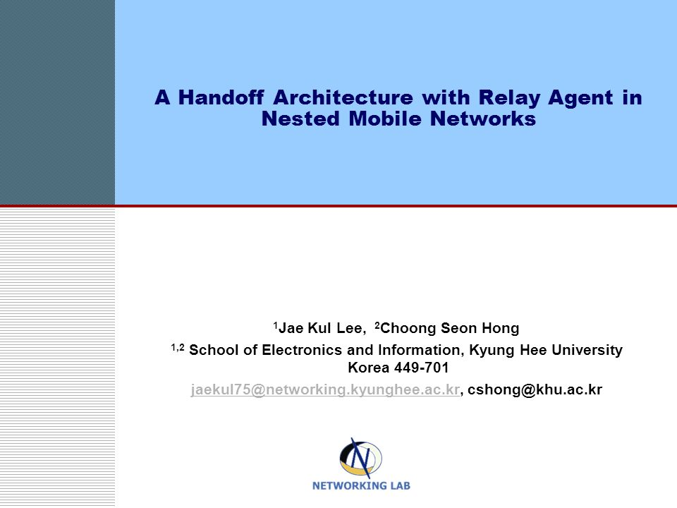 A Handoff Architecture with Relay Agent in Nested Mobile Networks 1 Jae Kul Lee, 2 Choong Seon Hong 1,2 School of Electronics and Information, Kyung Hee University Korea 449-701 jaekul75@networking.kyunghee.ac.krjaekul75@networking.kyunghee.ac.kr, cshong@khu.ac.kr