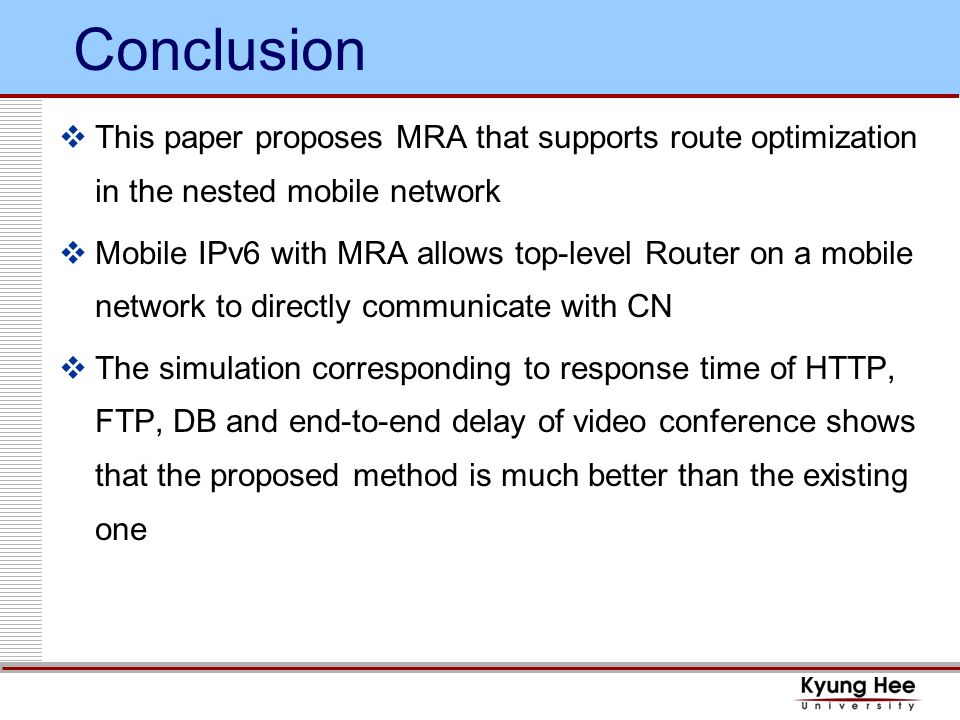 Conclusion This paper proposes MRA that supports route optimization in the nested mobile network Mobile IPv6 with MRA allows top-level Router on a mobile network to directly communicate with CN The simulation corresponding to response time of HTTP, FTP, DB and end-to-end delay of video conference shows that the proposed method is much better than the existing one