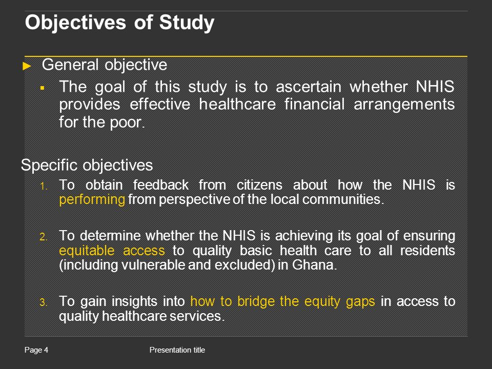 Presentation titlePage 4 Objectives of Study General objective The goal of this study is to ascertain whether NHIS provides effective healthcare financial arrangements for the poor.