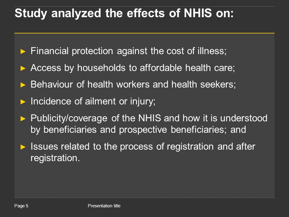 Presentation titlePage 26 Perception on the effects of NHIS on quality of health care An important concern in health care management is often how to maintain quality of service as demand increases There is a high indication that with the introduction of NHIS, the number of people who visit health care facilities will increase substantially thereby putting pressure on the existing facilities of health.
