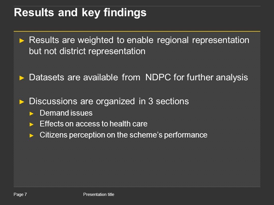 Presentation titlePage 7 Results and key findings Results are weighted to enable regional representation but not district representation Datasets are