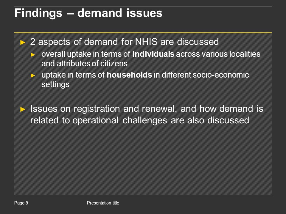Presentation titlePage 8 Findings – demand issues 2 aspects of demand for NHIS are discussed overall uptake in terms of individuals across various localities and attributes of citizens uptake in terms of households in different socio-economic settings Issues on registration and renewal, and how demand is related to operational challenges are also discussed
