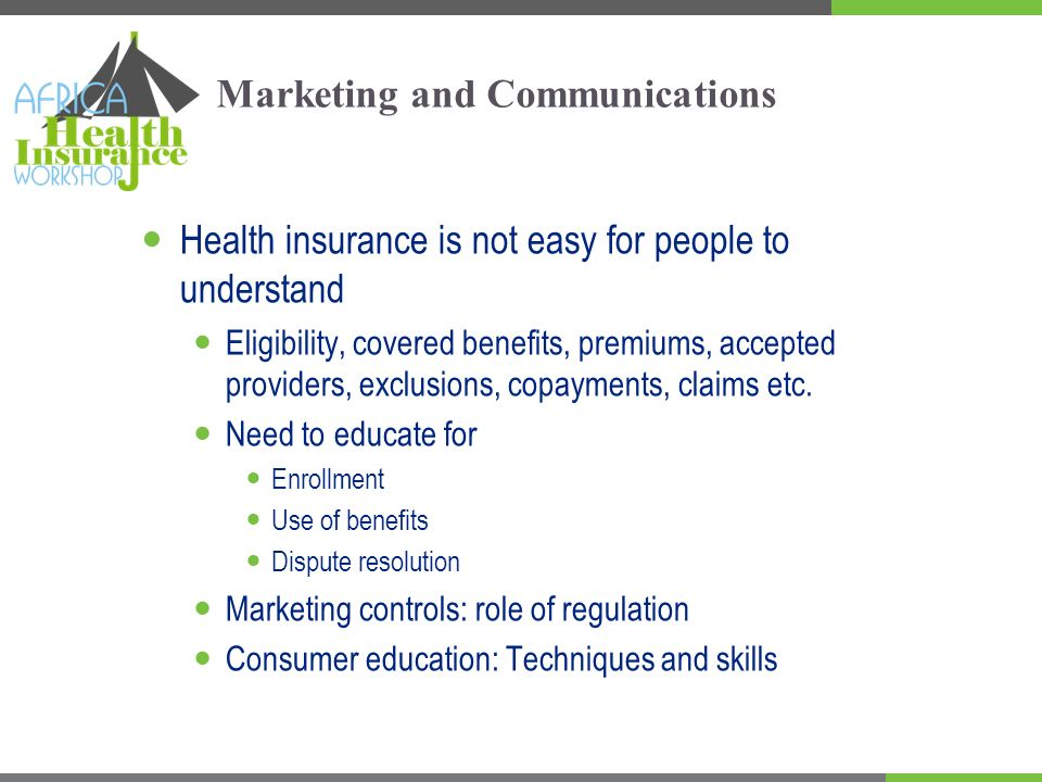 Marketing and Communications Health insurance is not easy for people to understand Eligibility, covered benefits, premiums, accepted providers, exclusions, copayments, claims etc.