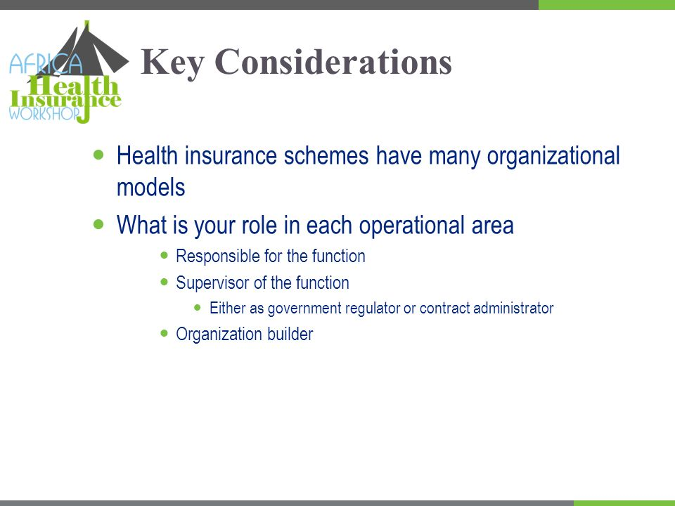 Key Considerations Health insurance schemes have many organizational models What is your role in each operational area Responsible for the function Supervisor of the function Either as government regulator or contract administrator Organization builder