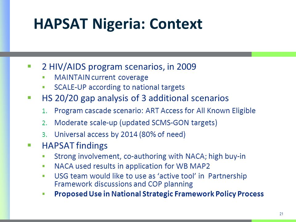 21 HAPSAT Nigeria: Context 2 HIV/AIDS program scenarios, in 2009 MAINTAIN current coverage SCALE-UP according to national targets HS 20/20 gap analysi