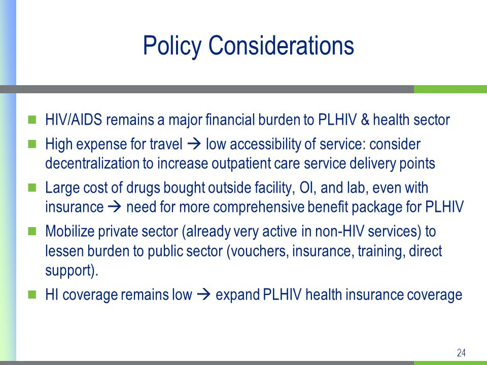 24 Policy Considerations HIV/AIDS remains a major financial burden to PLHIV & health sector High expense for travel low accessibility of service: consider decentralization to increase outpatient care service delivery points Large cost of drugs bought outside facility, OI, and lab, even with insurance need for more comprehensive benefit package for PLHIV Mobilize private sector (already very active in non-HIV services) to lessen burden to public sector (vouchers, insurance, training, direct support).