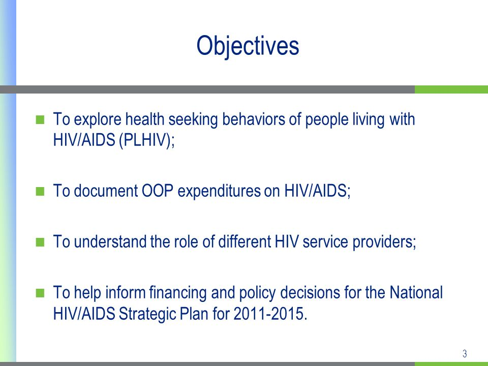 3 Objectives To explore health seeking behaviors of people living with HIV/AIDS (PLHIV); To document OOP expenditures on HIV/AIDS; To understand the role of different HIV service providers; To help inform financing and policy decisions for the National HIV/AIDS Strategic Plan for