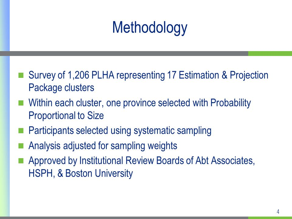 4 Methodology Survey of 1,206 PLHA representing 17 Estimation & Projection Package clusters Within each cluster, one province selected with Probability Proportional to Size Participants selected using systematic sampling Analysis adjusted for sampling weights Approved by Institutional Review Boards of Abt Associates, HSPH, & Boston University