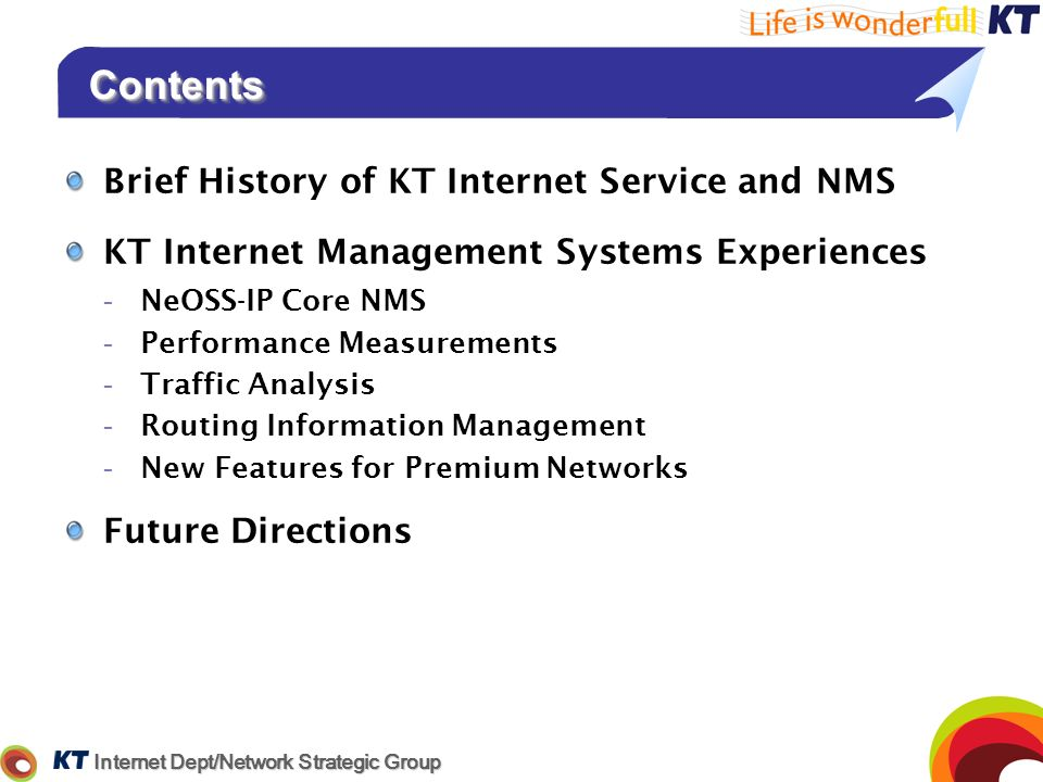 Internet Dept/Network Strategic Group ContentsContents Brief History of KT Internet Service and NMS KT Internet Management Systems Experiences -NeOSS-