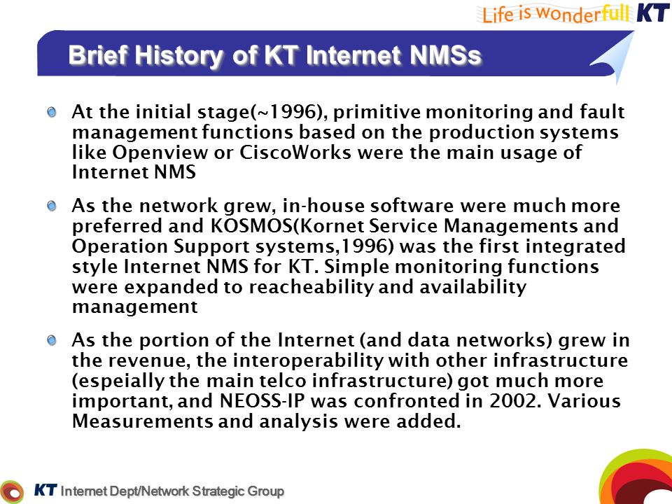 Internet Dept/Network Strategic Group Brief History of KT Internet NMSs At the initial stage(~1996), primitive monitoring and fault management functio
