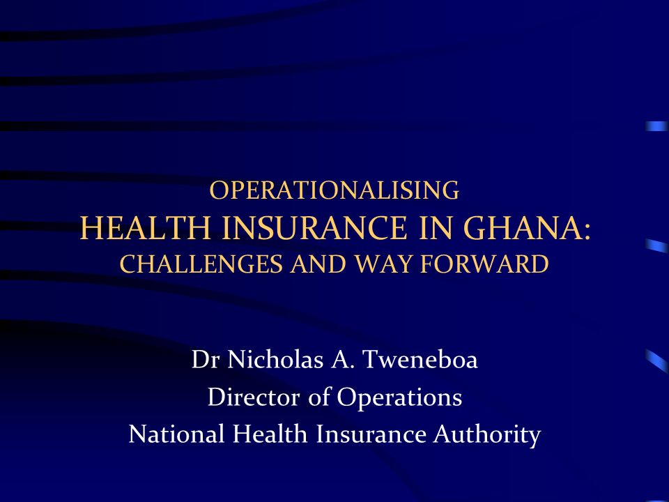 OPERATIONALISING HEALTH INSURANCE IN GHANA: CHALLENGES AND WAY FORWARD Dr Nicholas A. Tweneboa Director of Operations National Health Insurance Author
