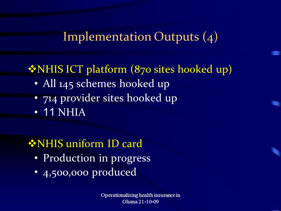 Implementation Outputs (4) NHIS ICT platform (870 sites hooked up) All 145 schemes hooked up 714 provider sites hooked up 11 NHIA NHIS uniform ID card