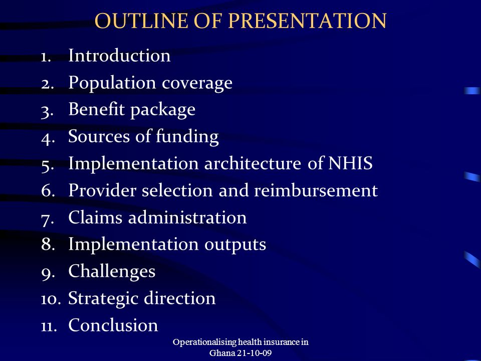 OUTLINE OF PRESENTATION 1.Introduction 2.Population coverage 3.Benefit package 4.Sources of funding 5.Implementation architecture of NHIS 6.Provider selection and reimbursement 7.Claims administration 8.Implementation outputs 9.Challenges 10.Strategic direction 11.Conclusion Operationalising health insurance in Ghana 21-10-09