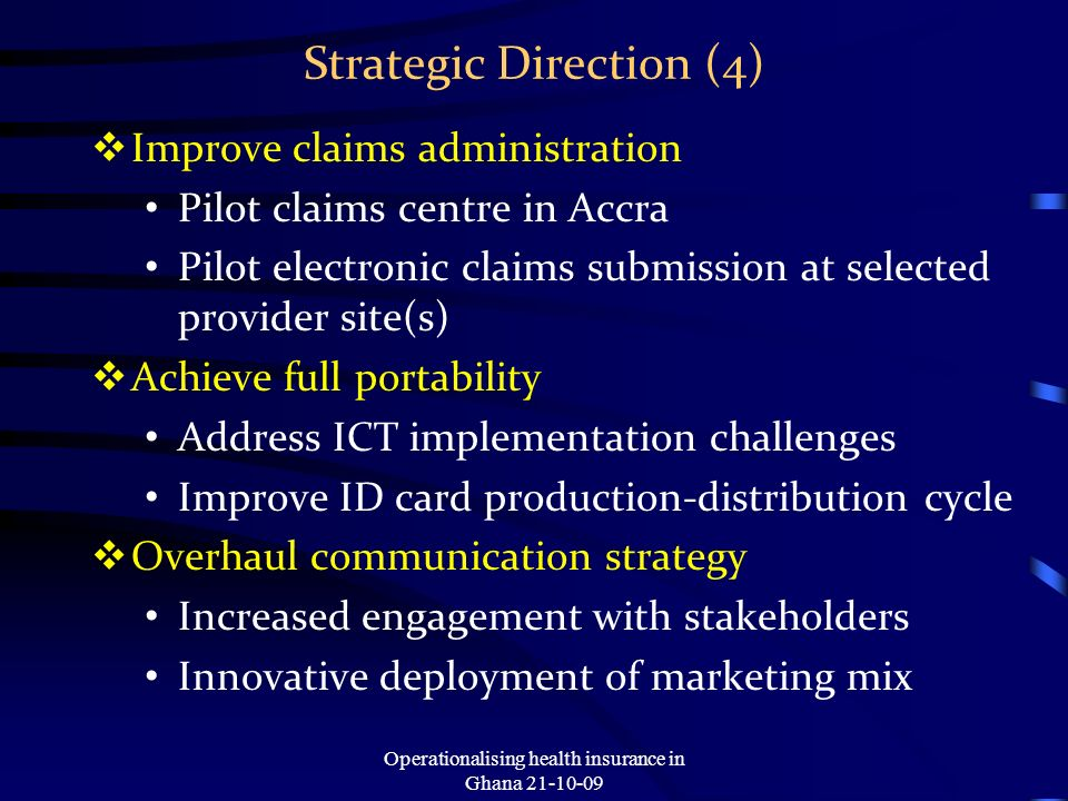 Strategic Direction (4) Improve claims administration Pilot claims centre in Accra Pilot electronic claims submission at selected provider site(s) Ach