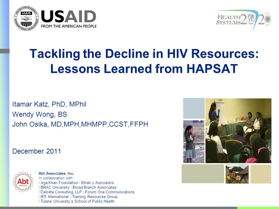Tackling the Decline in HIV Resources: Lessons Learned from HAPSAT Itamar Katz, PhD, MPhil Wendy Wong, BS John Osika, MD,MPH,MHMPP,CCST,FFPH December 2011 Abt Associates Inc.
