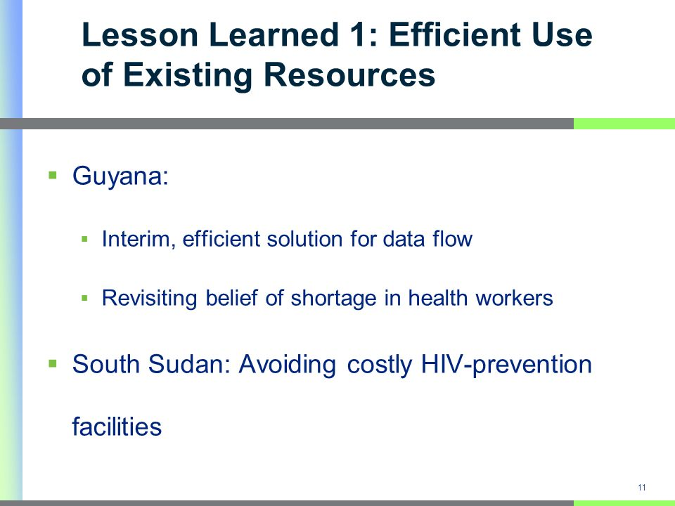 Lesson Learned 1: Efficient Use of Existing Resources 11 Guyana: Interim, efficient solution for data flow Revisiting belief of shortage in health workers South Sudan: Avoiding costly HIV-prevention facilities