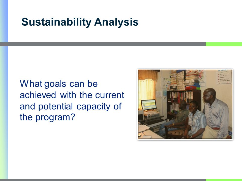 Sustainability Analysis What goals can be achieved with the current and potential capacity of the program?