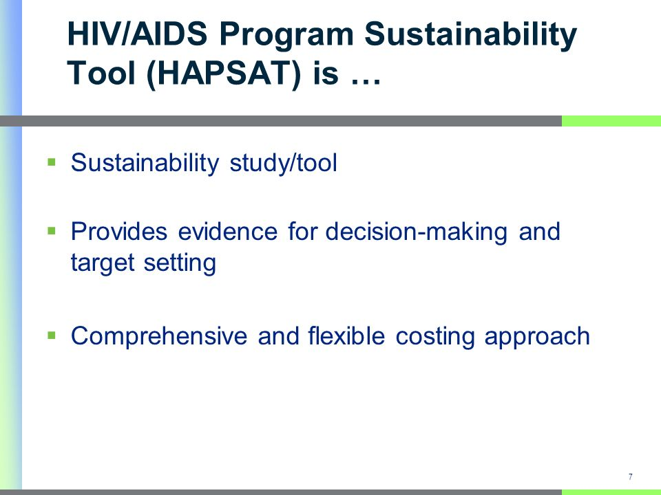 7 HIV/AIDS Program Sustainability Tool (HAPSAT) is … Sustainability study/tool Provides evidence for decision-making and target setting Comprehensive and flexible costing approach