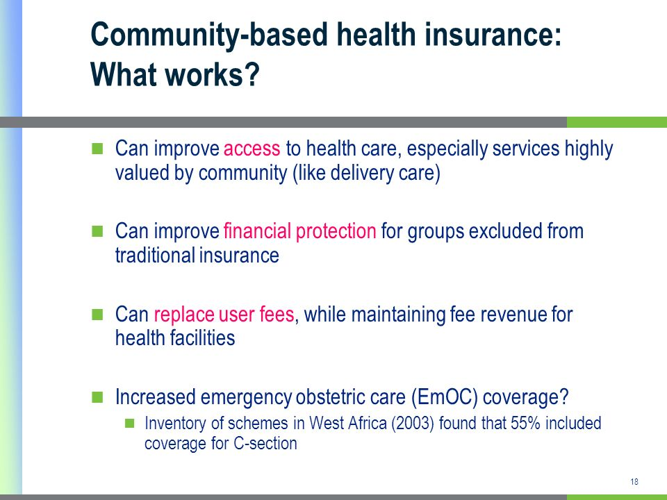 18 Community-based health insurance: What works? Can improve access to health care, especially services highly valued by community (like delivery care