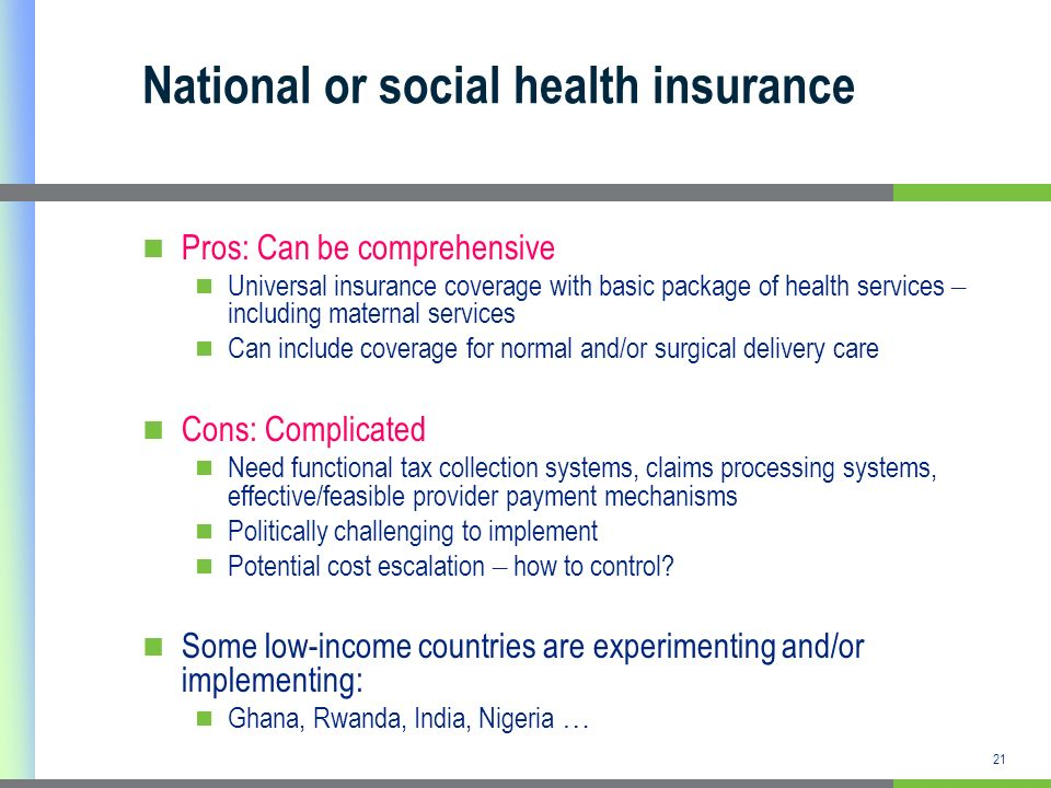 21 National or social health insurance Pros: Can be comprehensive Universal insurance coverage with basic package of health services – including mater