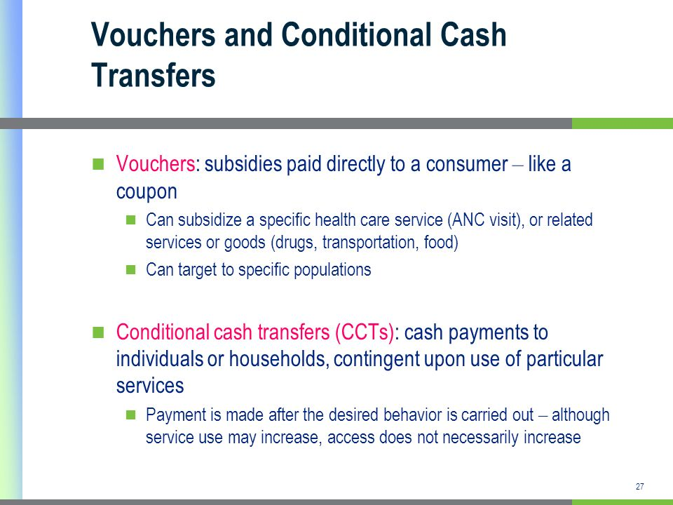 27 Vouchers and Conditional Cash Transfers Vouchers: subsidies paid directly to a consumer – like a coupon Can subsidize a specific health care servic