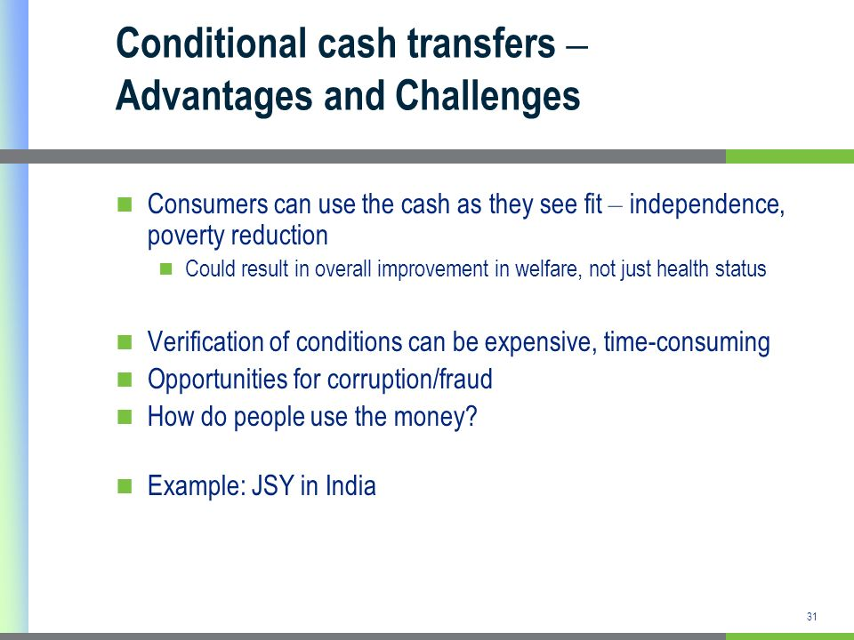 31 Conditional cash transfers – Advantages and Challenges Consumers can use the cash as they see fit – independence, poverty reduction Could result in