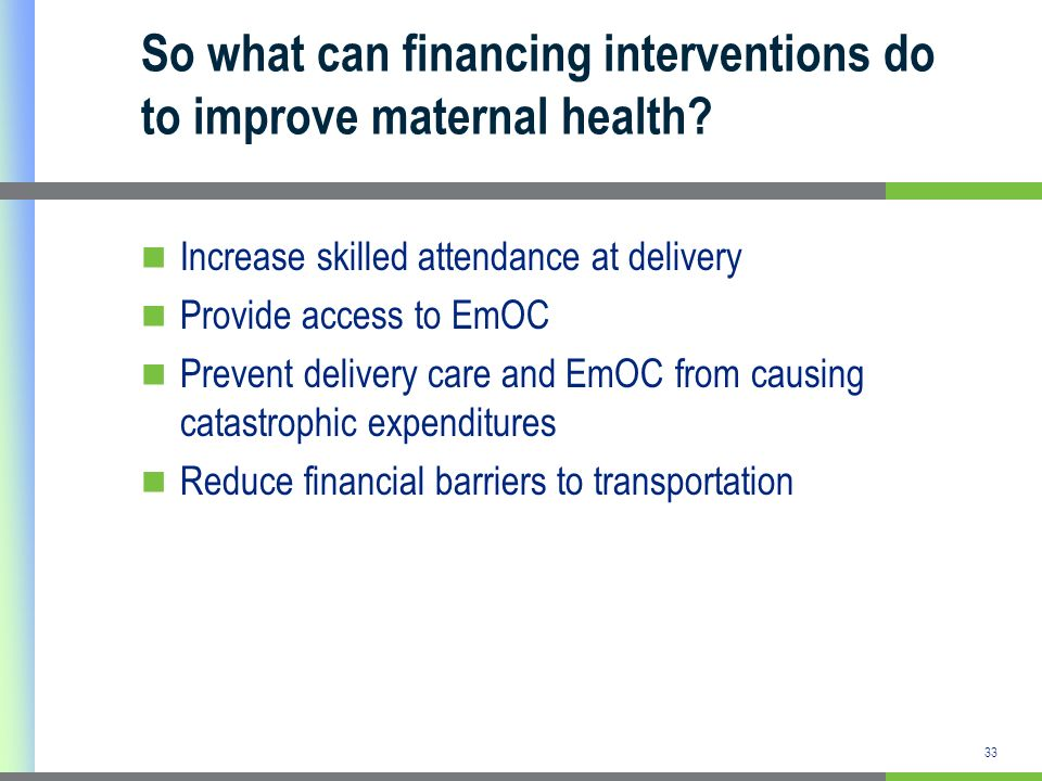 33 So what can financing interventions do to improve maternal health? Increase skilled attendance at delivery Provide access to EmOC Prevent delivery