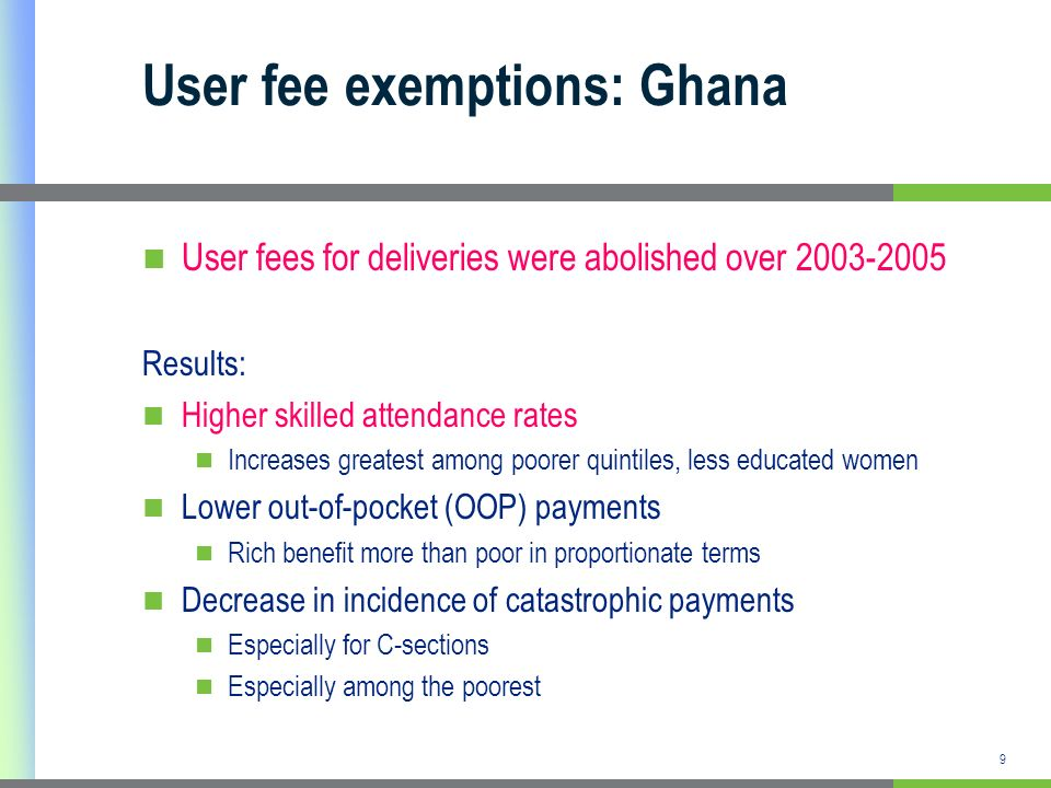 9 User fee exemptions: Ghana User fees for deliveries were abolished over 2003-2005 Results: Higher skilled attendance rates Increases greatest among