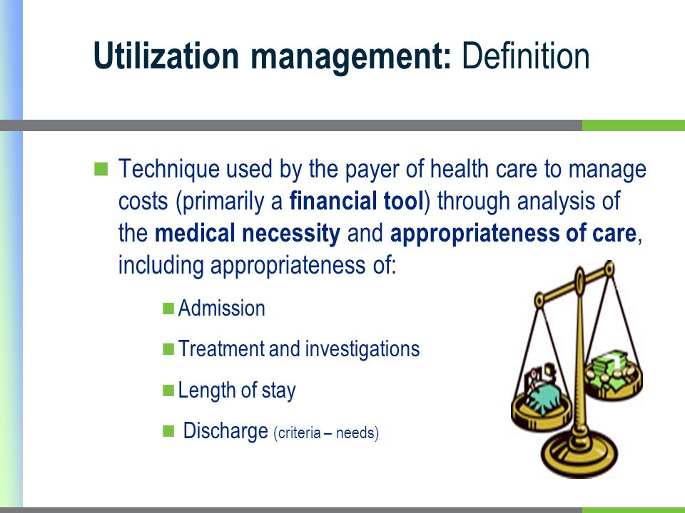 Utilization management: Definition Technique used by the payer of health care to manage costs (primarily a financial tool ) through analysis of the medical necessity and appropriateness of care, including appropriateness of: Admission Treatment and investigations Length of stay Discharge (criteria – needs)