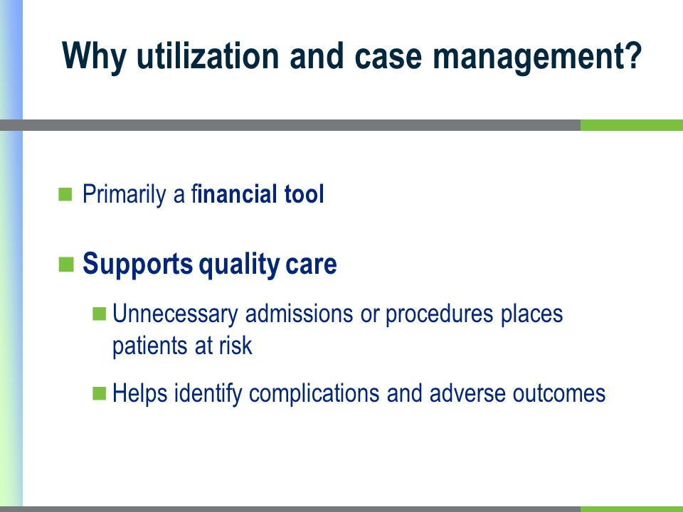 Primarily a f inancial tool Supports quality care Unnecessary admissions or procedures places patients at risk Helps identify complications and adverse outcomes Why utilization and case management
