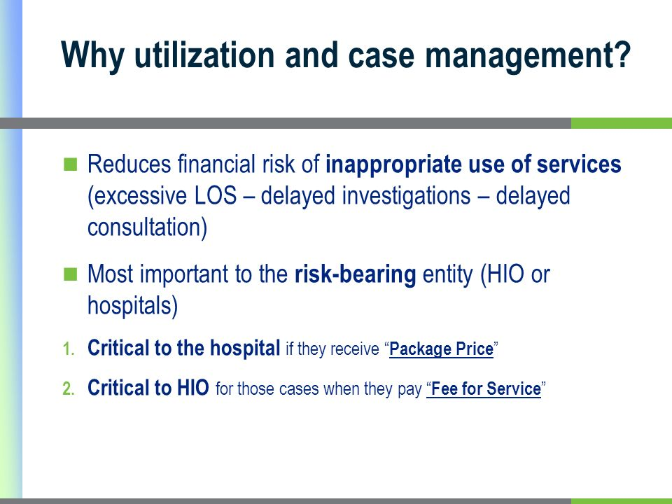 Reduces financial risk of inappropriate use of services (excessive LOS – delayed investigations – delayed consultation) Most important to the risk-bearing entity (HIO or hospitals) 1.