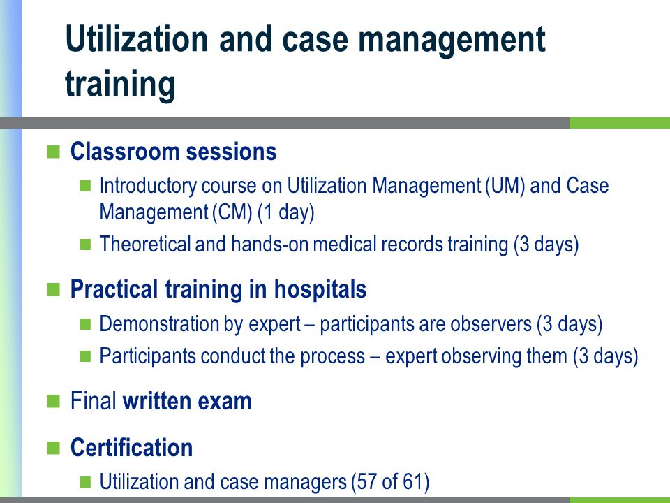 Utilization and case management training Classroom sessions Introductory course on Utilization Management (UM) and Case Management (CM) (1 day) Theoretical and hands-on medical records training (3 days) Practical training in hospitals Demonstration by expert – participants are observers (3 days) Participants conduct the process – expert observing them (3 days) Final written exam Certification Utilization and case managers (57 of 61)