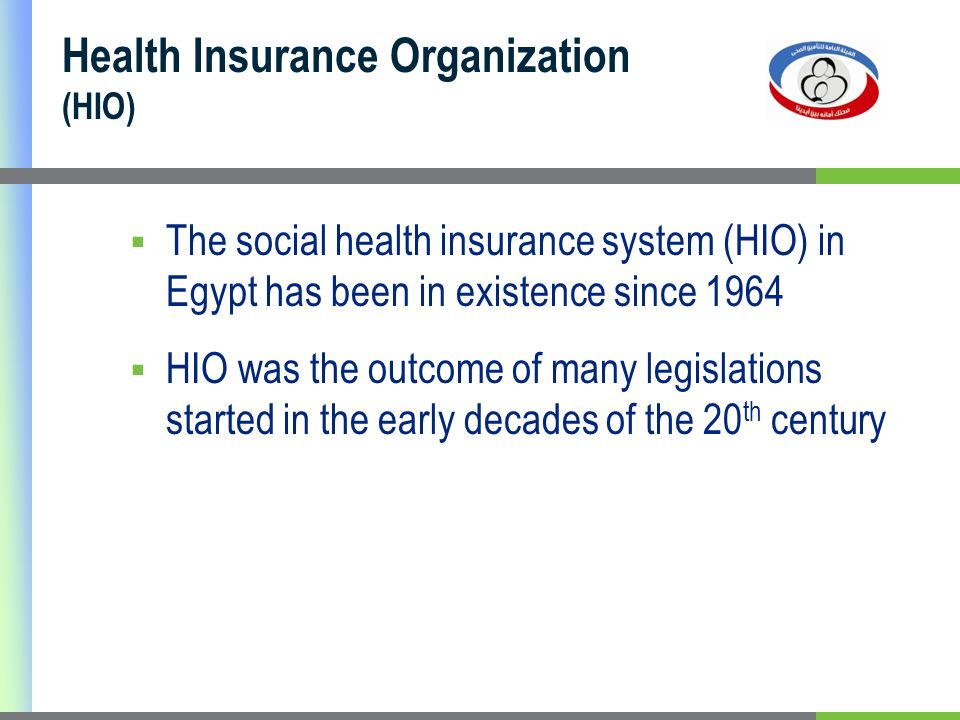 Health Insurance Organization (HIO) The social health insurance system (HIO) in Egypt has been in existence since 1964 HIO was the outcome of many legislations started in the early decades of the 20 th century